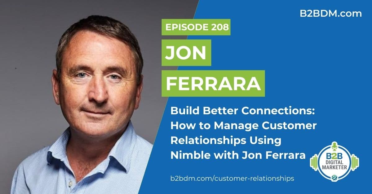 208 Jon Ferrara - Build Better Connections How to Manage Customer Relationships Using Nimble with Jon Ferrara 1200x628