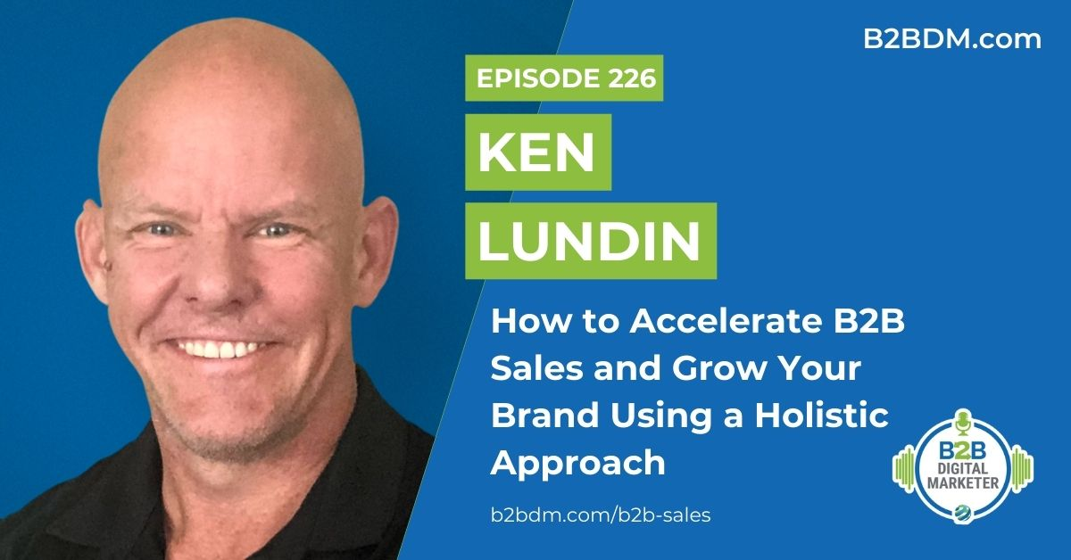 226 Ken Lundin - How to Accelerate B2B Sales and Grow Your Brand Using a Holistic Approach 1200x628